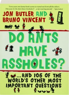 DO ANTS HAVE ASSHOLES? And 106 of the World's Other Most Important Questions