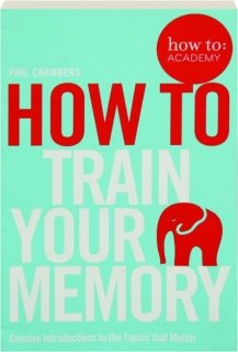 HOW TO TRAIN YOUR MEMORY: Concise Introductions to the Topics That Matter