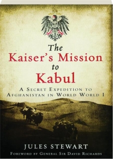 THE KAISER'S MISSION TO KABUL: A Secret Expedition to Afghanistan in World War I