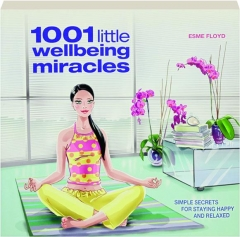 1001 LITTLE WELLBEING MIRACLES: Simple Secrets for Staying Happy and Relaxed