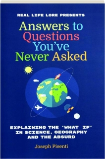 "ANSWERS TO QUESTIONS YOU'VE NEVER ASKED: Explaining the ""What If"" in Science, Geography, and the Absurd"
