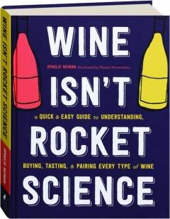 WINE ISN'T ROCKET SCIENCE: A Quick & Easy Guide to Understanding, Buying, Tasting, & Pairing Every Type of Wine