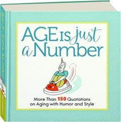 AGE IS JUST A NUMBER: More than 150 Quotations on Aging with Humor and Style