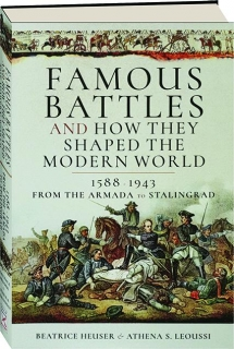 FAMOUS BATTLES AND HOW THEY SHAPED THE MODERN WORLD, 1588-1943: From the Armada to Stalingrad