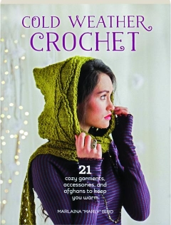 COLD WEATHER CROCHET: 21 Cozy Garments, Accessories, and Afghans to Keep You Warm