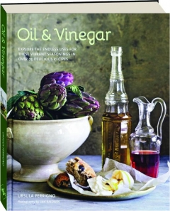 OIL & VINEGAR: Explore the Endless Uses for These Vibrant Seasonings in over 75 Delicious Recipes