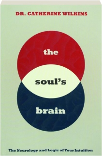 THE SOUL'S BRAIN: The Neurology and Logic of Your Intuition