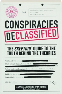 CONSPIRACIES DECLASSIFIED: The <I>Skeptoid</I> Guide to the Truth Behind the Theories