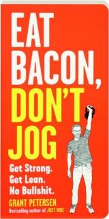 EAT BACON, DON'T JOG: Get Strong, Get Lean, No Bullshit