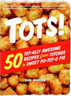 TOTS! 50 Tot-ally Awesome Recipes from Totchos to Sweet Po-tot-o Pie