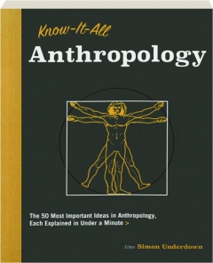 KNOW-IT-ALL ANTHROPOLOGY: The 50 Most Important Ideas in Anthropology, Each Explained in Under a Minute