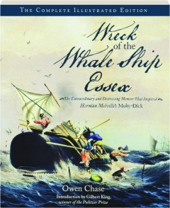 WRECK OF THE WHALE SHIP <I>ESSEX:</I> The Complete Illustrated Edition