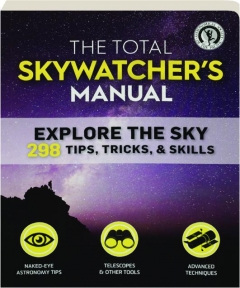 THE TOTAL SKYWATCHER'S MANUAL: Explore the Sky--298 Tips, Tricks, & Skills