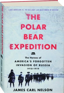 THE POLAR BEAR EXPEDITION: The Heroes of America's Forgotten Invasion of Russia 1918-1919