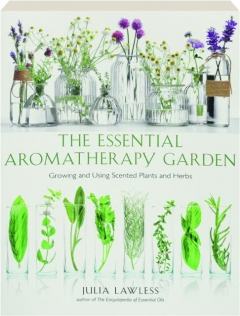 THE ESSENTIAL AROMATHERAPY GARDEN: Growing and Using Scented Plants and Herbs