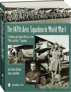 "THE 147TH AERO SQUADRON IN WORLD WAR I: A Training and Combat History of the ""Who Said Rats"" Squadron"
