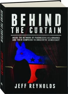 BEHIND THE CURTAIN: Inside the Network of Progressive Billionaires and Their Campaign to Undermine Democracy