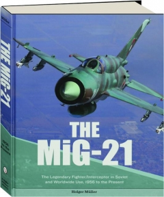 THE MIG-21: The Legendary Fighter / Interceptor in Soviet and Worldwide Use, 1956 to the Present