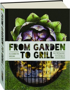 FROM GARDEN TO GRILL: Over 250 Vegetable-Based Recipes for Every Grill Master
