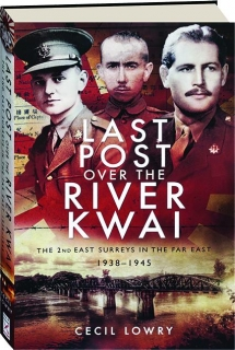 LAST POST OVER THE RIVER KWAI: The 2nd East Surreys in the Far East 1938-1945
