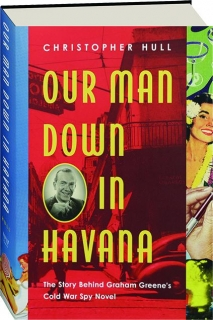 OUR MAN DOWN IN HAVANA: The Story Behind Graham Greene's Cold War Spy Novel