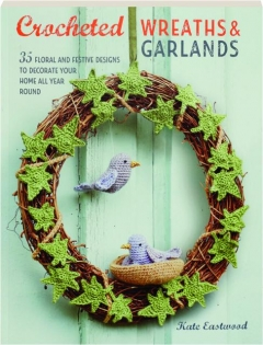 CROCHETED WREATHS & GARLANDS: 35 Floral and Festive Designs to Decorate Your Home All Year Round