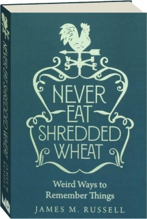 NEVER EAT SHREDDED WHEAT: Weird Ways to Remember Things