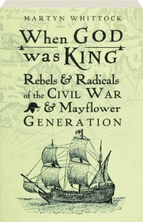 WHEN GOD WAS KING: Rebels & Radicals of the Civil War & Mayflower Generation