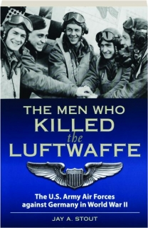 THE MEN WHO KILLED THE LUFTWAFFE: The U.S. Army Air Forces Against Germany in World War II