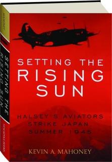 SETTING THE RISING SUN: Halsey's Aviators Strike Japan, Summer 1945