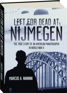 LEFT FOR DEAD AT NIJMEGEN: The True Story of an American Paratrooper in World War II