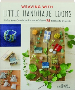 WEAVING WITH LITTLE HANDMADE LOOMS: Make Your Own Mini Looms & Weave 25 Exquisite Projects