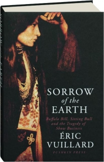 SORROW OF THE EARTH: Buffalo Bill, Sitting Bull and the Tragedy of Show Business