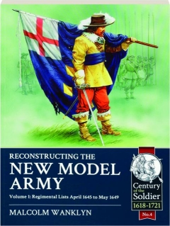 RECONSTRUCTING THE NEW MODEL ARMY, VOLUME 1: Regimental Lists April 1645 to May 1649