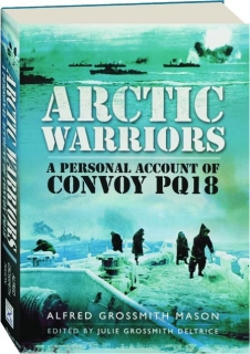 ARCTIC WARRIORS: A Personal Account of Convoy PQ18