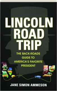 LINCOLN ROAD TRIP: A Back-Roads Guide to America's Favorite President