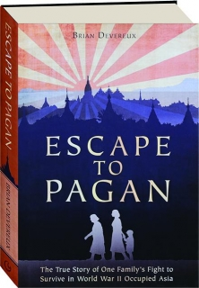 ESCAPE TO PAGAN: The True Story of One Family's Fight to Survive in World War II Occupied Asia