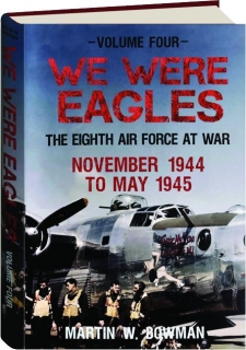 WE WERE EAGLES, VOLUME FOUR: The Eighth Air Force at War November 1944 to May 1945