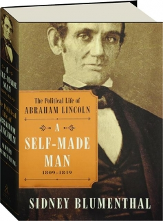 A SELF-MADE MAN: The Political Life of Abraham Lincoln, 1809-1849