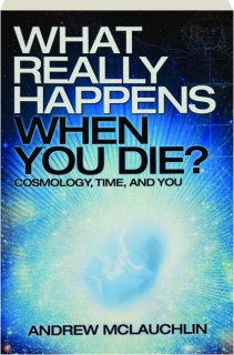 WHAT REALLY HAPPENS WHEN YOU DIE? Cosmology, Time, and You