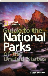 <I>NATIONAL GEOGRAPHIC</I> GUIDE TO THE NATIONAL PARKS OF THE UNITED STATES, SIXTH EDITION