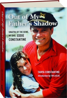 OUT OF MY FATHER'S SHADOW: Sinatra of the Seine, My Dad, Eddie Constantine