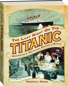 THE LAST NIGHT ON THE <I>TITANIC:</I> Unsinkable Drinking, Dining, & Style