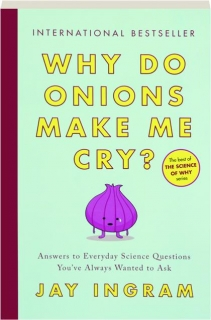 WHY DO ONIONS MAKE ME CRY? Answers to Everyday Science Questions You've Always Wanted to Ask
