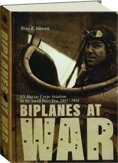 BIPLANES AT WAR: US Marine Corps Aviation in the Small Wars Era, 1915-1934