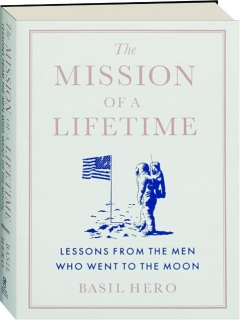 THE MISSION OF A LIFETIME: Lessons from the Men Who Went to the Moon