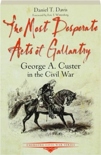 THE MOST DESPERATE ACTS OF GALLANTRY: George A. Custer in the Civil War