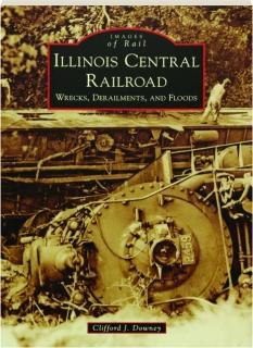 ILLINOIS CENTRAL RAILROAD: Wrecks, Derailments, and Floods