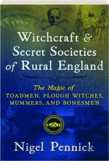 WITCHCRAFT & SECRET SOCIETIES OF RURAL ENGLAND: The Magic of Toadmen, Plough Witches, Mummers, and Bonesmen
