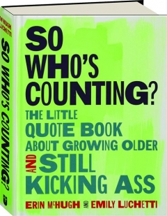 SO WHO'S COUNTING? The Little Quote Book About Growing Older and Still Kicking Ass